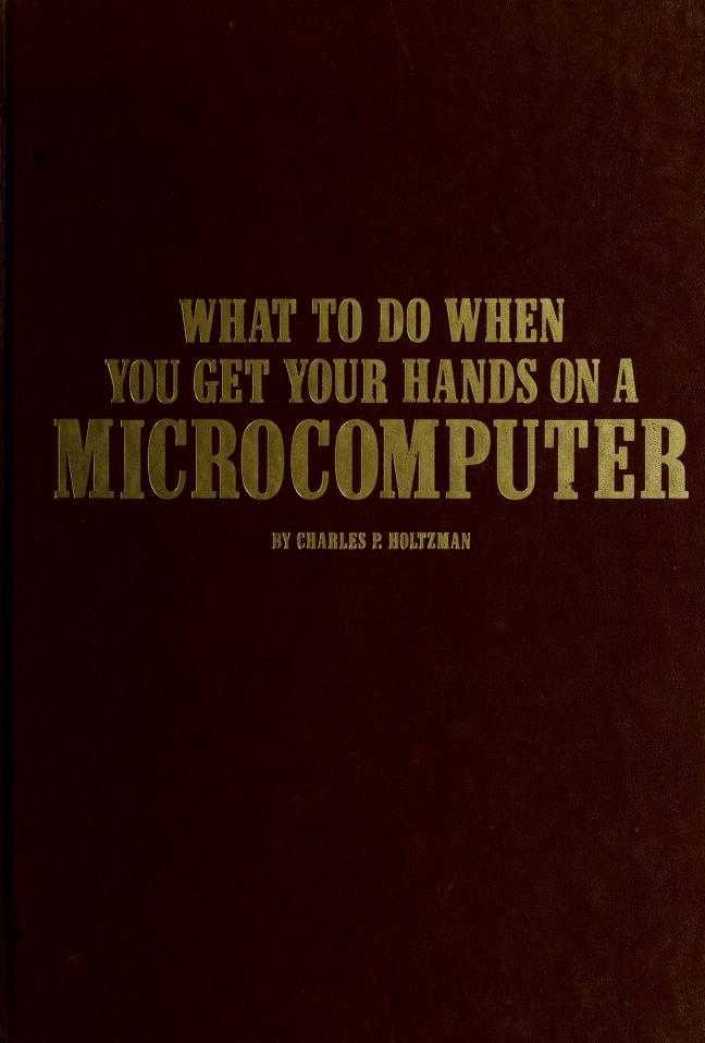 What to do when you get your hands on a microcomputer by Charles P. Holtzman